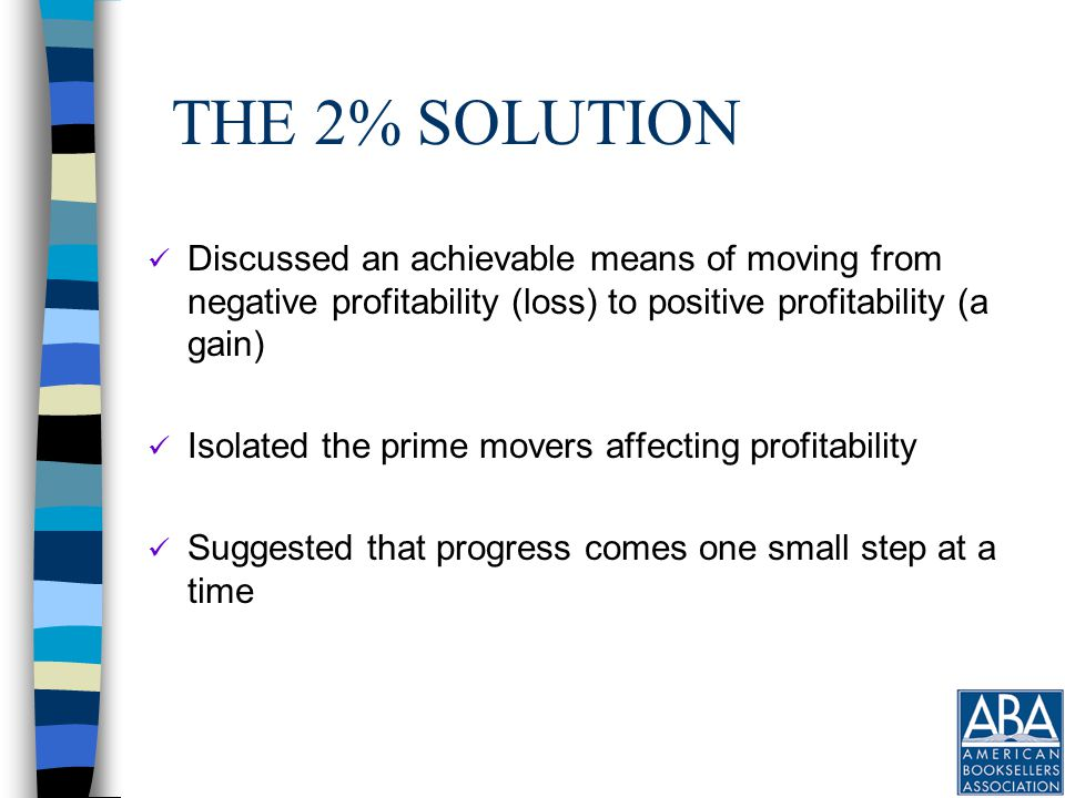 THE 2% SOLUTION Discussed an achievable means of moving from negative profitability (loss) to positive profitability (a gain) Isolated the prime movers affecting profitability Suggested that progress comes one small step at a time