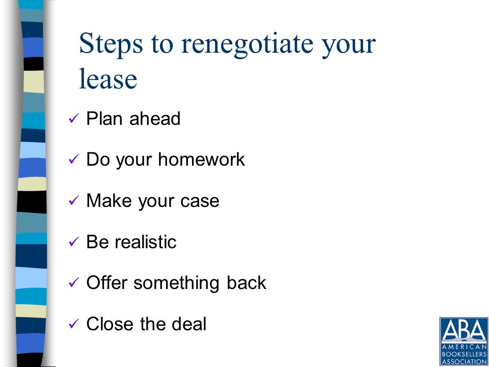 Close the deal Don't allow your landlord to put you off End your negotiation with clear agreement on all relevant terms Tell your landlord when you need the new terms to start Follow up in writing Get a signed agreement