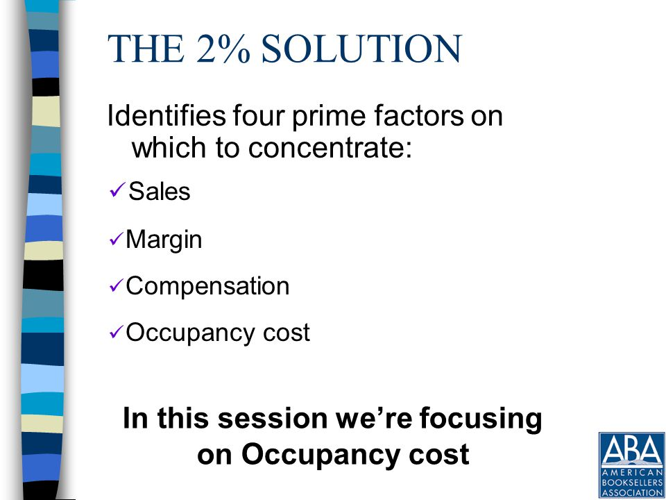THE 2% SOLUTION Identifies four prime factors on which to concentrate: Sales Margin Compensation Occupancy cost In this session we're focusing on Occupancy cost
