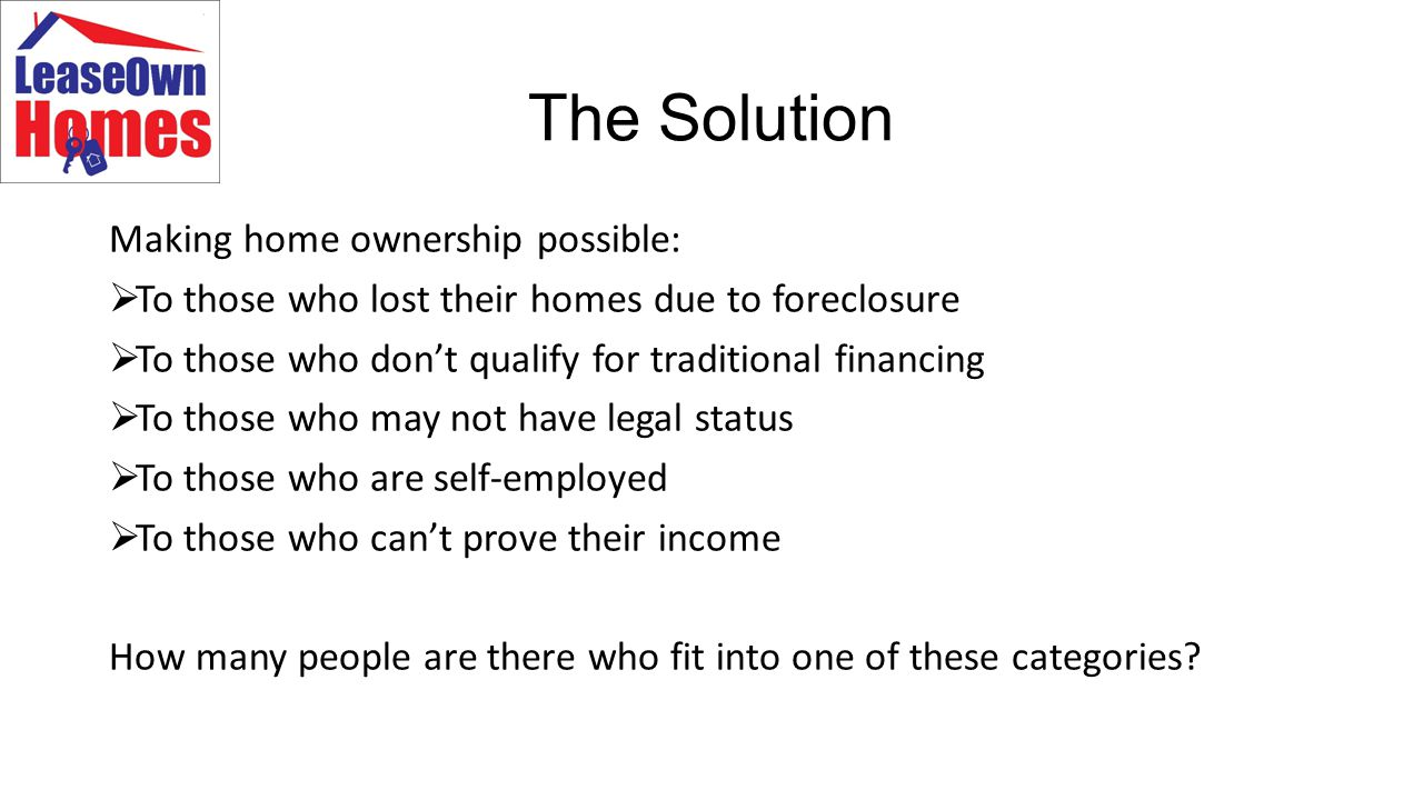 The Solution Making home ownership possible:  To those who lost their homes due to foreclosure  To those who don't qualify for traditional financing  To those who may not have legal status  To those who are self-employed  To those who can't prove their income How many people are there who fit into one of these categories
