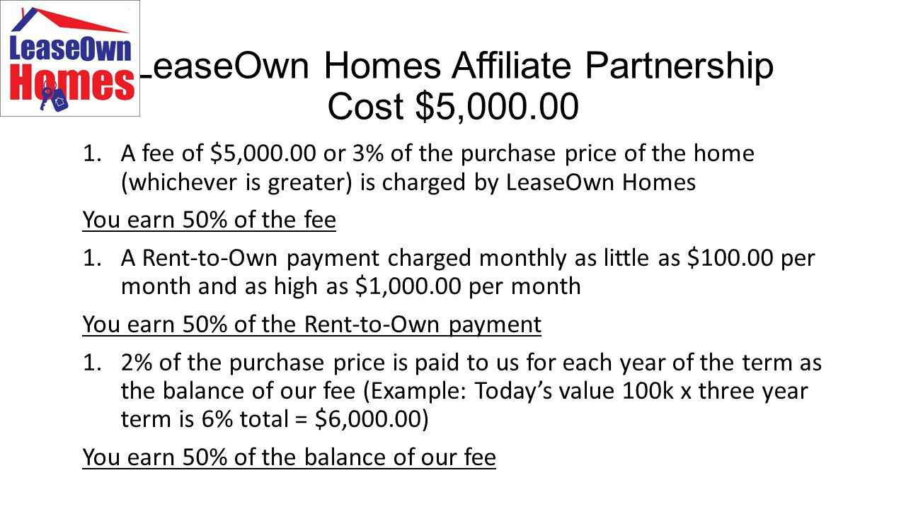 LeaseOwn Homes Franchise Cost $10,000.00 1.A fee of $5,000.00 or 3% of the purchase price of the home (whichever is greater) is charged by LeaseOwn Homes You keep 90% of the fee 1.A Rent-to-Own payment charged monthly as little as $100.00 per month and as high as $1,000.00 per month You keep 90% of the Rent-to-Own payment 1.2% of the purchase price is paid to us for each year of the term as the balance of our fee (Example: Today's value 100k x three year term is 6% total = $6,000.00) You keep 90% of the balance of our fee