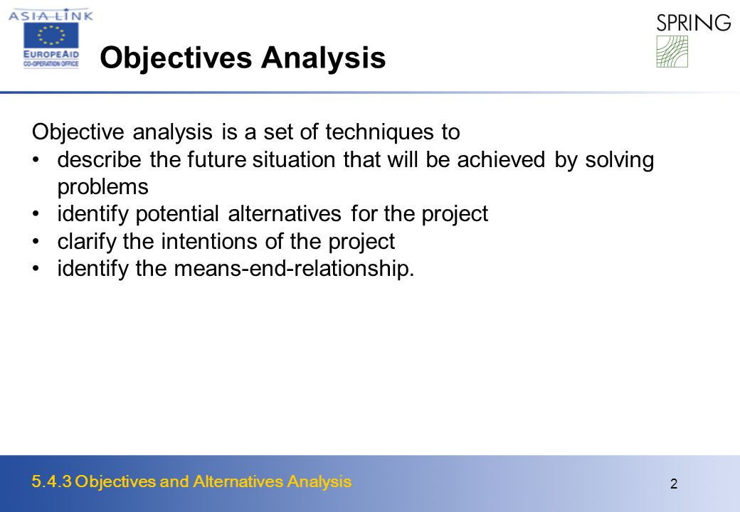 5.4.3 Objectives and Alternatives Analysis 2 Objectives Analysis Objective analysis is a set of techniques to describe the future situation that will be achieved by solving problems identify potential alternatives for the project clarify the intentions of the project identify the means-end-relationship.