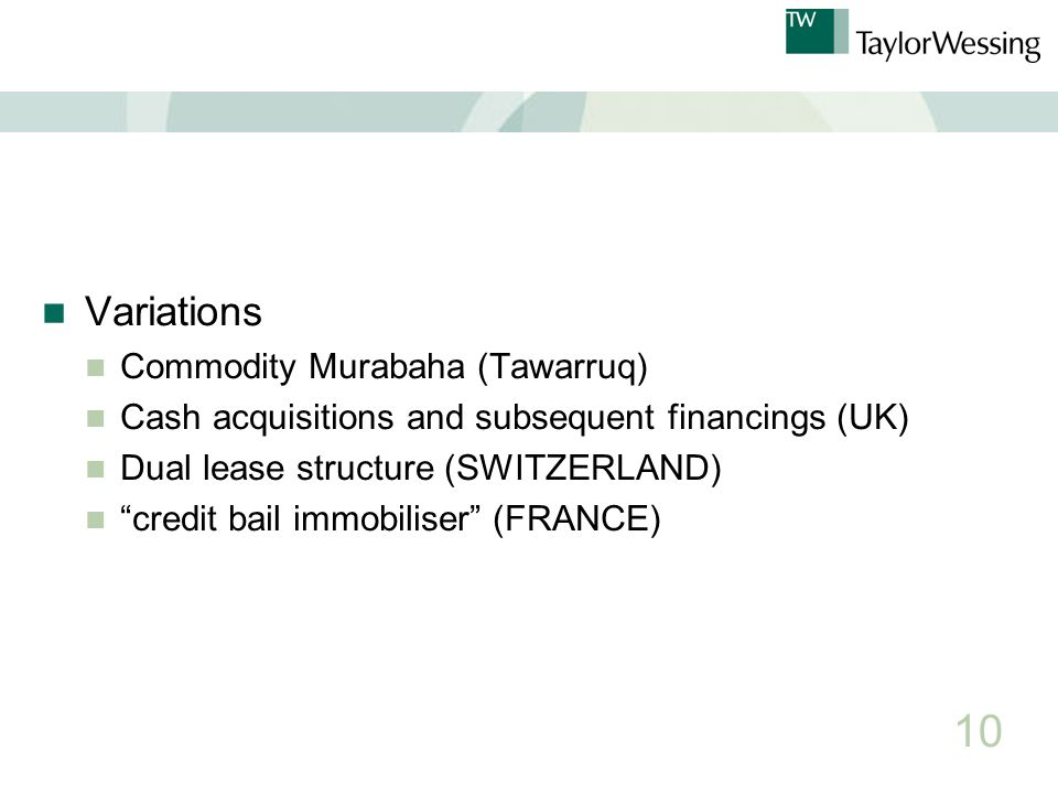 Variations Commodity Murabaha (Tawarruq) Cash acquisitions and subsequent financings (UK) Dual lease structure (SWITZERLAND) credit bail immobiliser (FRANCE) 10