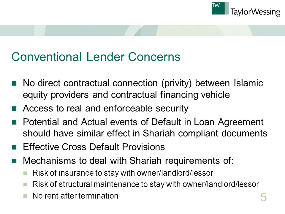 Conventional Lender Concerns No direct contractual connection (privity) between Islamic equity providers and contractual financing vehicle Access to real and enforceable security Potential and Actual events of Default in Loan Agreement should have similar effect in Shariah compliant documents Effective Cross Default Provisions Mechanisms to deal with Shariah requirements of: Risk of insurance to stay with owner/landlord/lessor Risk of structural maintenance to stay with owner/landlord/lessor No rent after termination 5