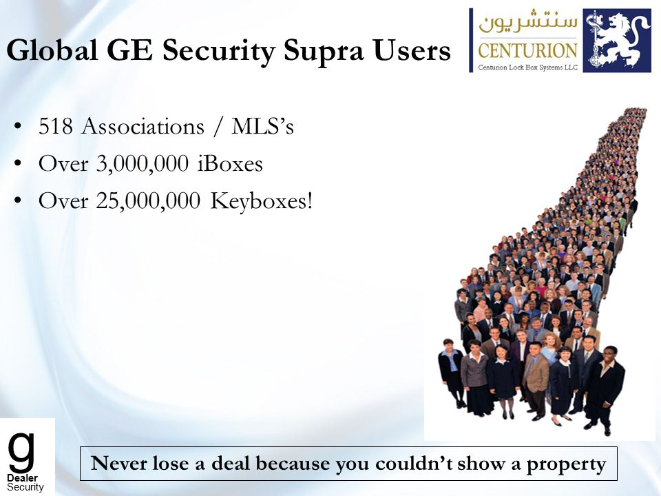 g Dealer Security Modernizing the UAE Real Estate Business Open the door to a quicker sale Never loose a deal because you did not have a key to a property Secure the safety of your seller's and landlord's homes Eliminate wasted time waiting to show a property Keep track of all agents who visit your listings Remove freelancers and only work with licensed and registered brokers/Agents Show properties when it is most convenient for your clients Get more agents to show your properties Why use the Supra System?