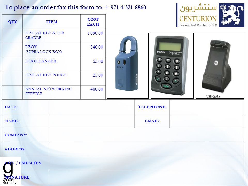 g Dealer Security To place an order fax this form to : + 971 4 321 8860 QTYITEM COST EACH DISPLAY KEY & USB CRADLE 1,090.00 I-BOX (SUPRA LOCK BOX) 840