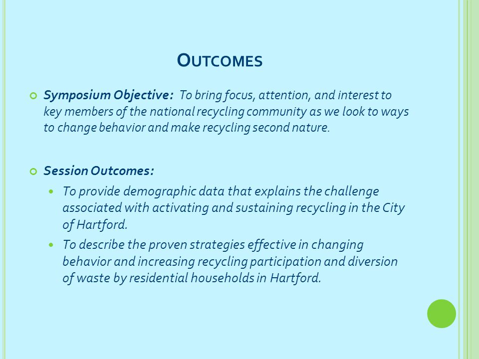 O UTCOMES Symposium Objective: To bring focus, attention, and interest to key members of the national recycling community as we look to ways to change