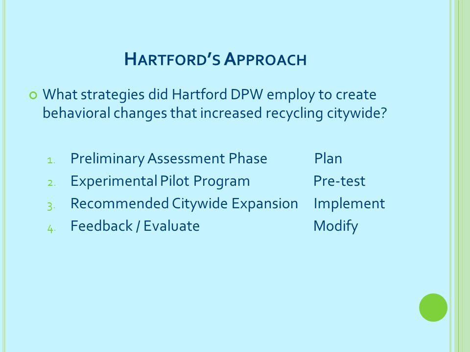 H ARTFORD ' S A PPROACH What strategies did Hartford DPW employ to create behavioral changes that increased recycling citywide? 1. Preliminary Assessm