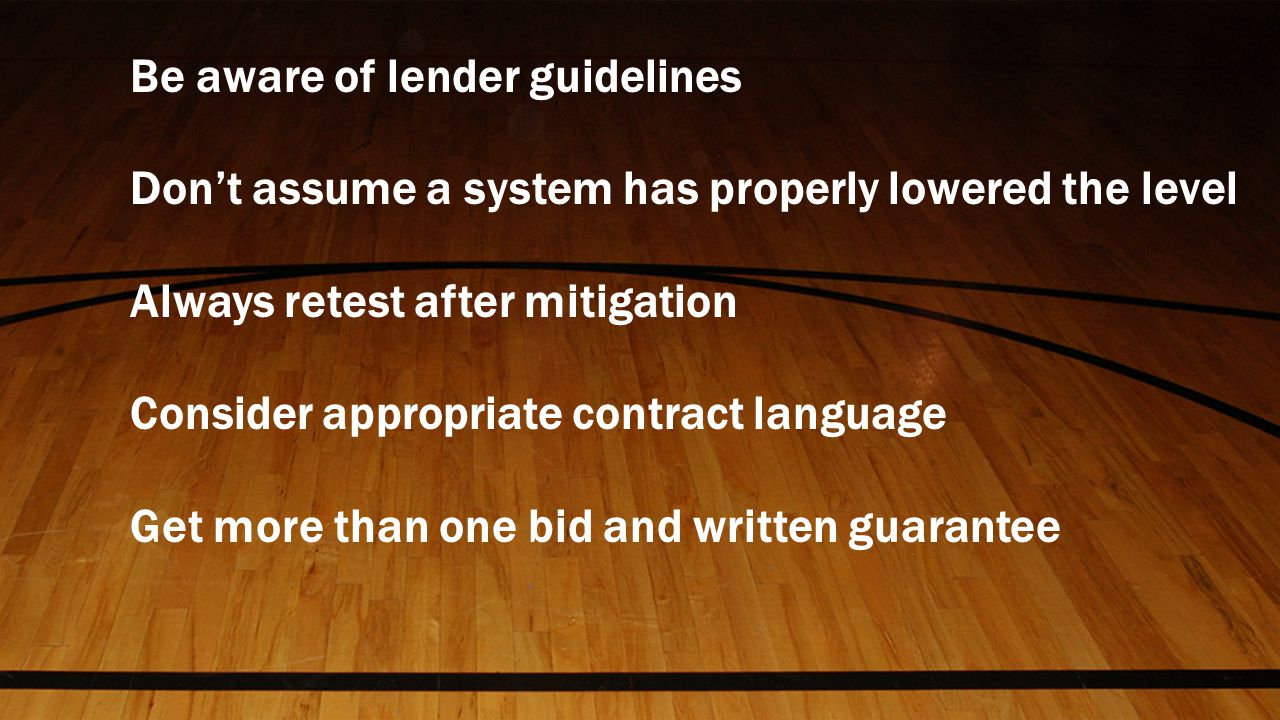Be aware of lender guidelines Don't assume a system has properly lowered the level Always retest after mitigation Consider appropriate contract language Get more than one bid and written guarantee