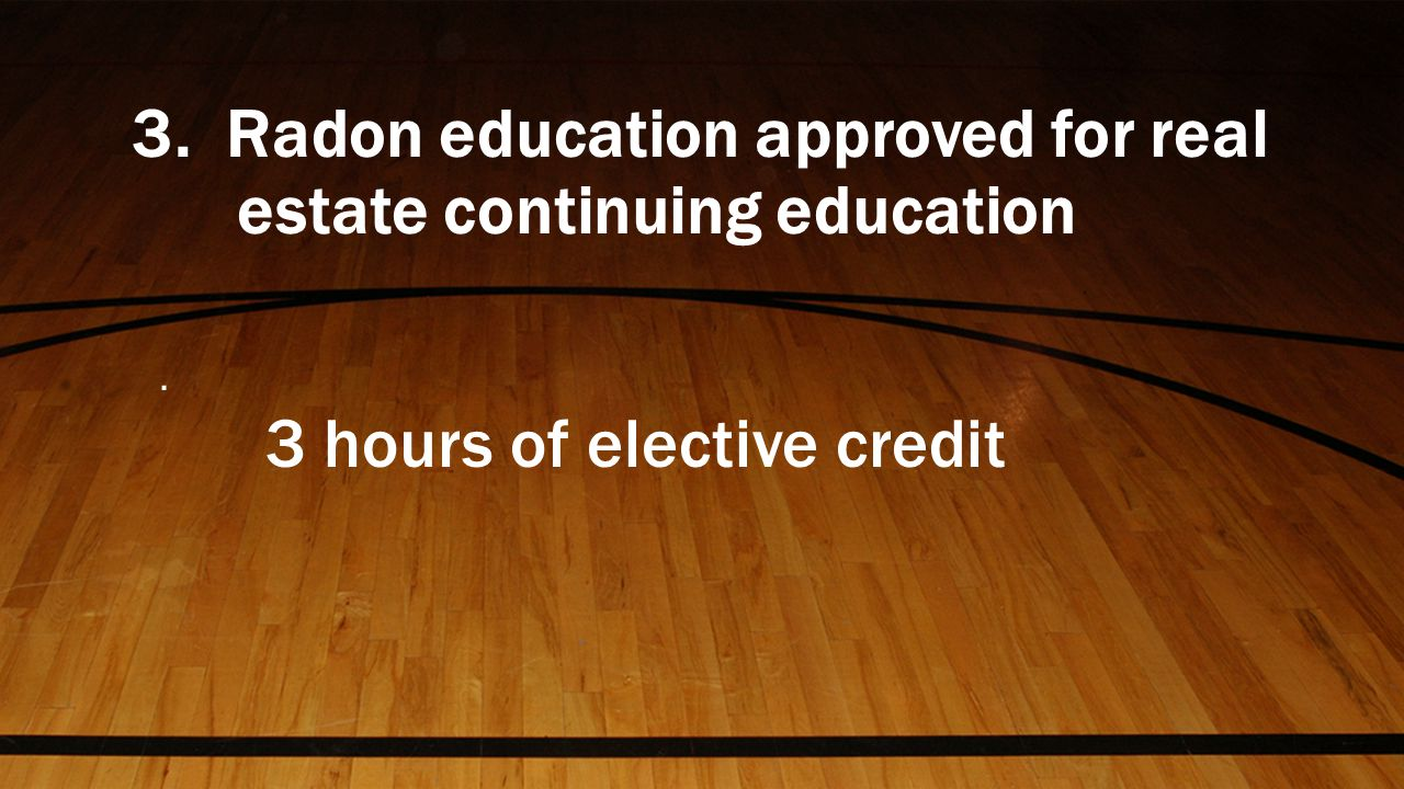 3. Radon education approved for real estate continuing education. 3 hours of elective credit
