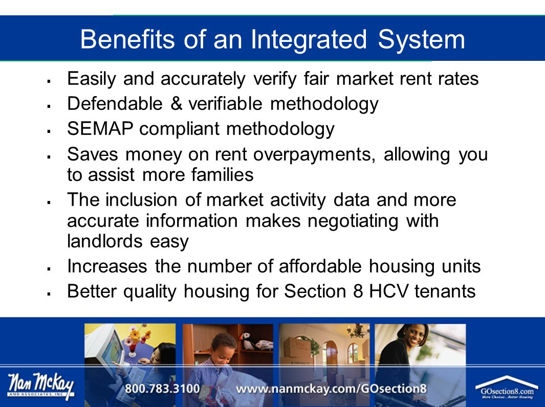 Benefits of an Integrated System  Easily and accurately verify fair market rent rates  Defendable & verifiable methodology  SEMAP compliant methodology  Saves money on rent overpayments, allowing you to assist more families  The inclusion of market activity data and more accurate information makes negotiating with landlords easy  Increases the number of affordable housing units  Better quality housing for Section 8 HCV tenants