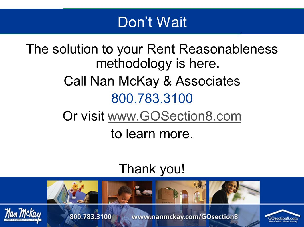 Don't Wait The solution to your Rent Reasonableness methodology is here. Call Nan McKay & Associates 800.783.3100 Or visit www.GOSection8.comwww.GOSec