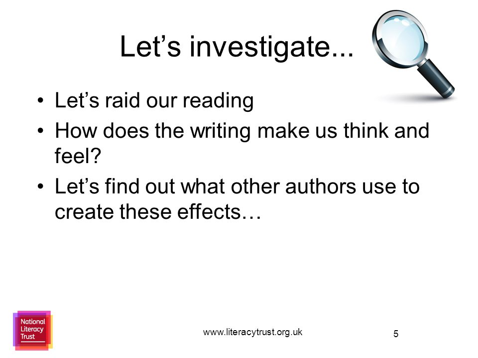 5 Let's investigate... www.literacytrust.org.uk Let's raid our reading How does the writing make us think and feel? Let's find out what other authors