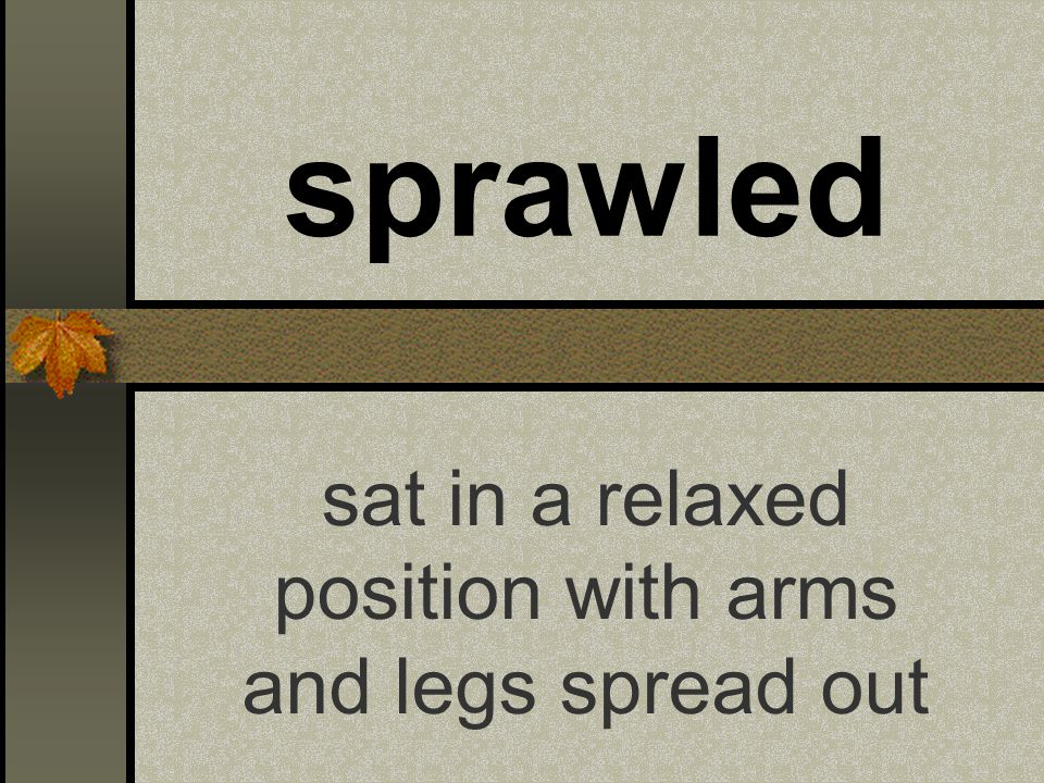 sprawled sat in a relaxed position with arms and legs spread out