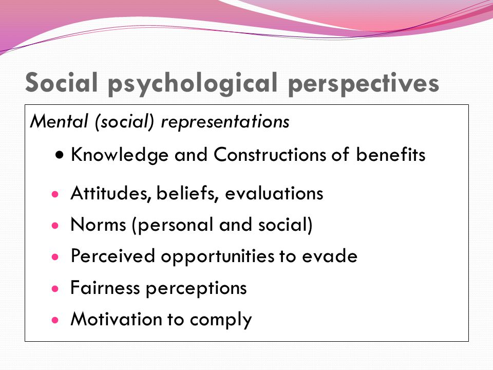 Social psychological perspectives Mental (social) representations  Knowledge and Constructions of benefits  Attitudes, beliefs, evaluations  Norms (personal and social)  Perceived opportunities to evade  Fairness perceptions  Motivation to comply
