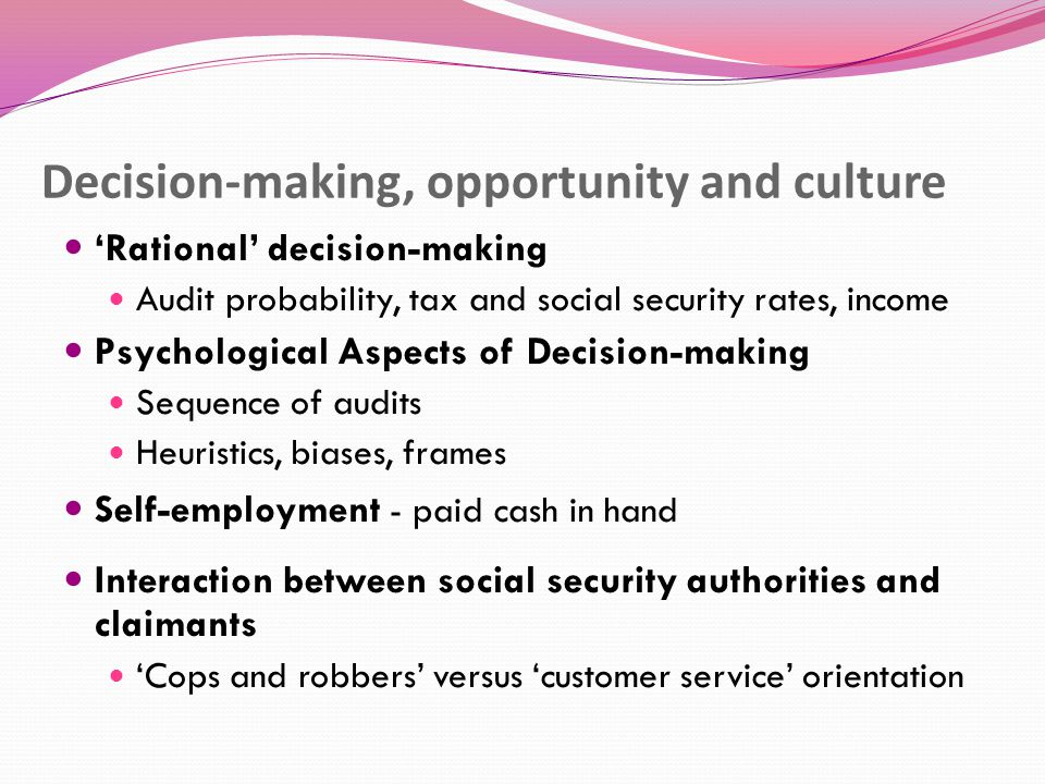 Decision-making, opportunity and culture 'Rational' decision-making Audit probability, tax and social security rates, income Psychological Aspects of Decision-making Sequence of audits Heuristics, biases, frames Self-employment - paid cash in hand Interaction between social security authorities and claimants 'Cops and robbers' versus 'customer service' orientation