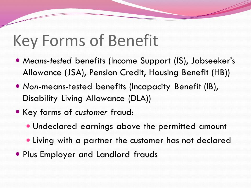 Key Forms of Benefit Means-tested benefits (Income Support (IS), Jobseeker's Allowance (JSA), Pension Credit, Housing Benefit (HB)) Non-means-tested benefits (Incapacity Benefit (IB), Disability Living Allowance (DLA)) Key forms of customer fraud: Undeclared earnings above the permitted amount Living with a partner the customer has not declared Plus Employer and Landlord frauds