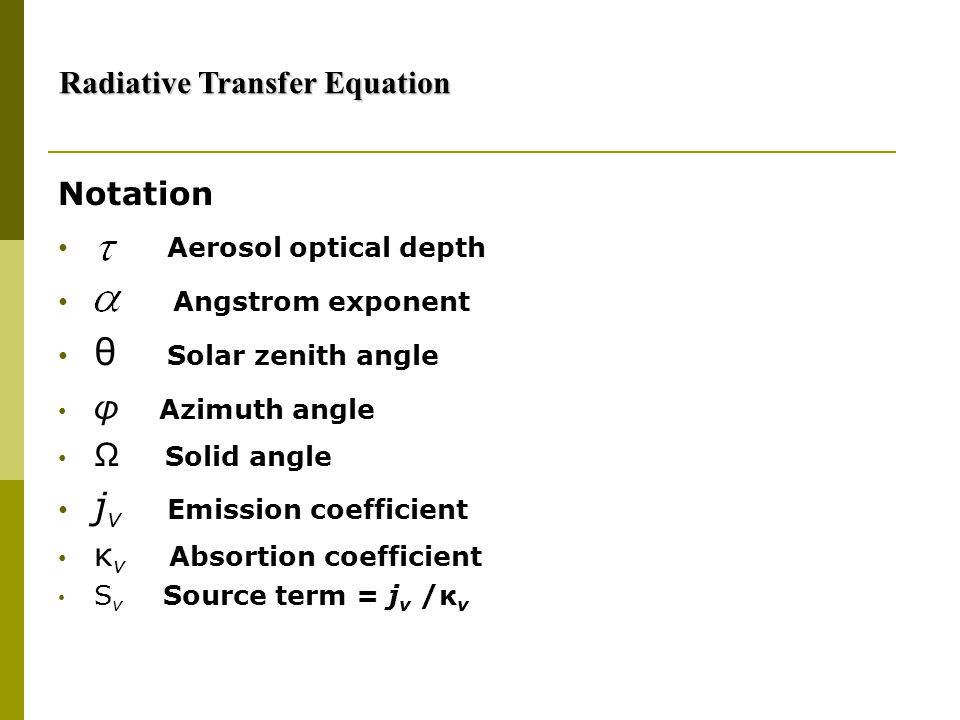 Notation Aerosol optical depth Angstrom exponent θ Solar zenith angle φ Azimuth angle Ω Solid angle j ν Emission coefficient κ ν Absortion coefficient S ν Source term = j ν /κ ν Radiative Transfer Equation Radiative Transfer Equation