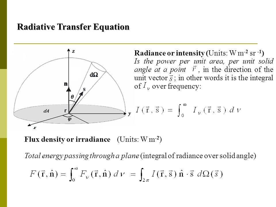 Radiative Transfer Equation Radiative Transfer Equation Flux density or irradiance Total energy passing through a plane (integral of radiance over solid angle) (Units: W m -2 ) Radiance or intensity (Units: W m -2 sr -1 ) Is the power per unit area, per unit solid angle at a point, in the direction of the unit vector ; in other words it is the integral of over frequency: