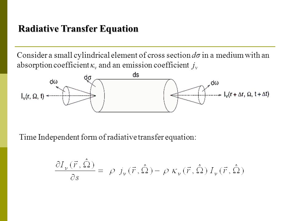 Radiative Transfer Equation Radiative Transfer Equation Time Independent form of radiative transfer equation: Consider a small cylindrical element of cross section dσ in a medium with an absorption coefficient κ ν and an emission coefficient j ν