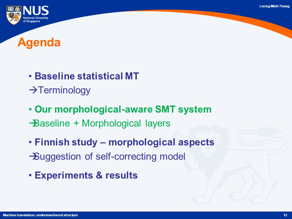 Luong Minh Thang Agenda Baseline statistical MT  Terminology Our morphological-aware SMT system  Baseline + Morphological layers Finnish study – morphological aspects  Suggestion of self-correcting model Experiments & results 12Machine translation: understand word structure