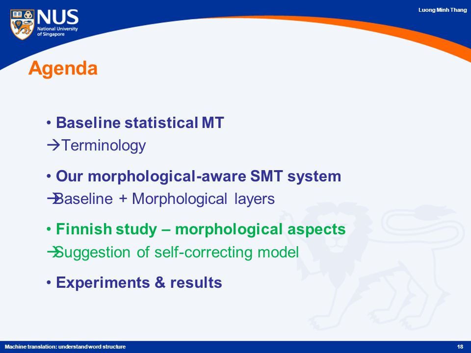 Luong Minh Thang Agenda Baseline statistical MT  Terminology Our morphological-aware SMT system  Baseline + Morphological layers Finnish study – morphological aspects  Suggestion of self-correcting model Experiments & results 18Machine translation: understand word structure