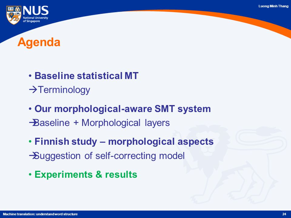 Luong Minh Thang Agenda Baseline statistical MT  Terminology Our morphological-aware SMT system  Baseline + Morphological layers Finnish study – morphological aspects  Suggestion of self-correcting model Experiments & results 24Machine translation: understand word structure