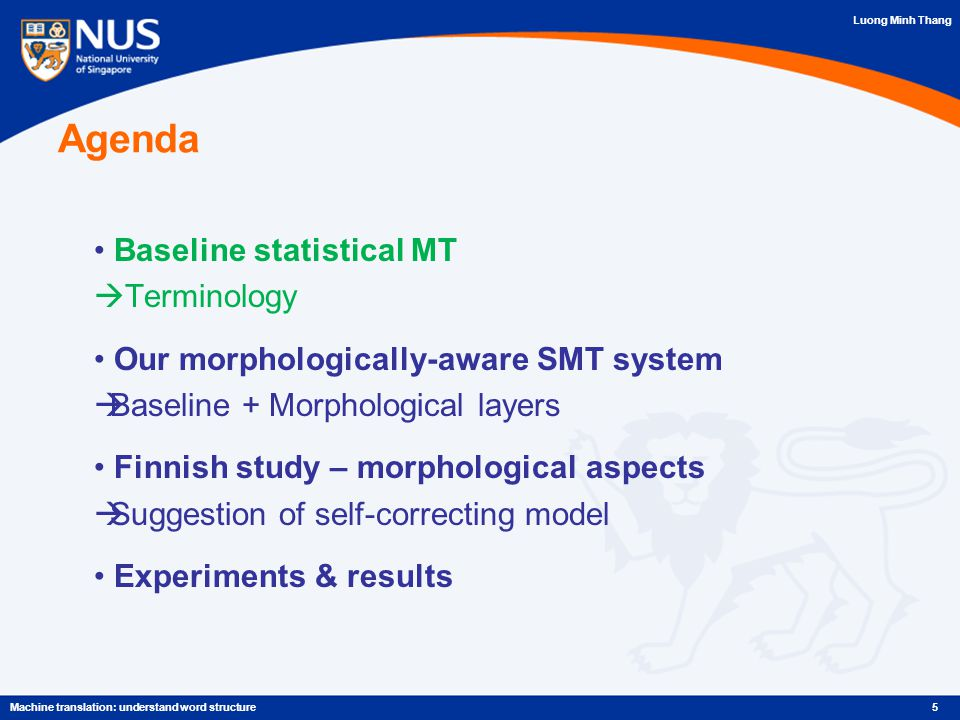Luong Minh Thang Agenda Baseline statistical MT  Terminology Our morphologically-aware SMT system  Baseline + Morphological layers Finnish study – morphological aspects  Suggestion of self-correcting model Experiments & results 5Machine translation: understand word structure