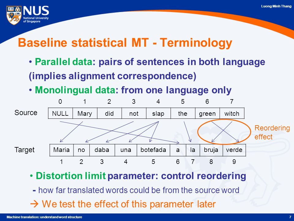 Luong Minh Thang 7Machine translation: understand word structure Baseline statistical MT - Terminology Marianodabaunabotefadaalabrujaverde 123456789 01234567 NULLMarydidnotslapthegreenwitch Source Target Parallel data: pairs of sentences in both language (implies alignment correspondence) Monolingual data: from one language only Distortion limit parameter: control reordering - how far translated words could be from the source word  We test the effect of this parameter later Reordering effect