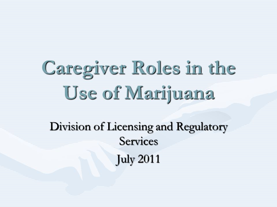 Caregiver Roles in the Use of Marijuana Division of Licensing and Regulatory Services July 2011