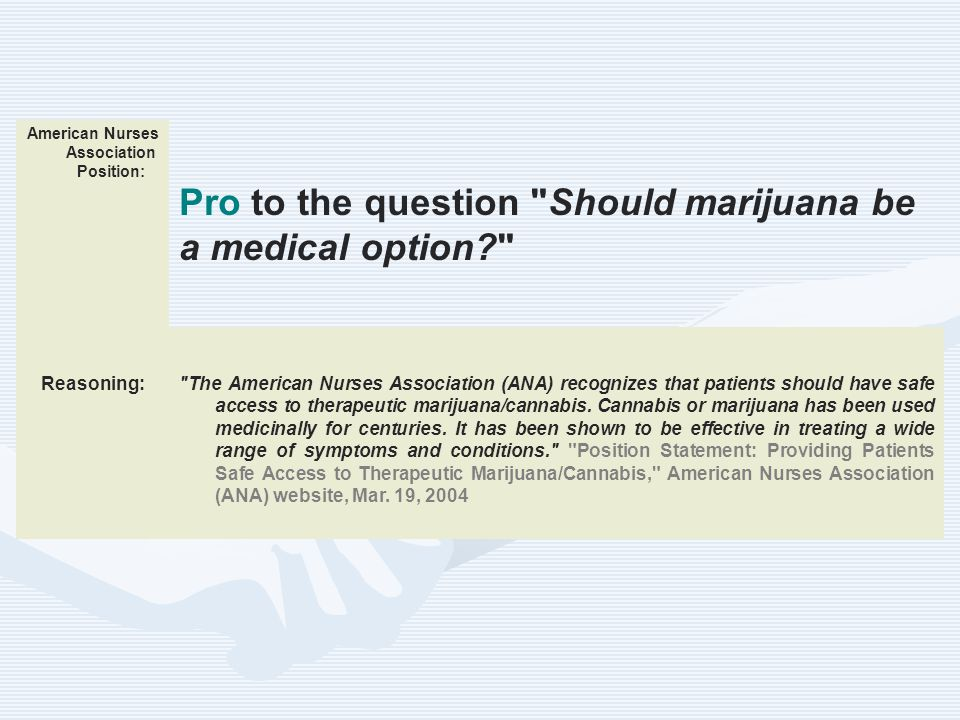 American Nurses Association Position: Pro to the question Should marijuana be a medical option? Reasoning: The American Nurses Association (ANA) recognizes that patients should have safe access to therapeutic marijuana/cannabis.
