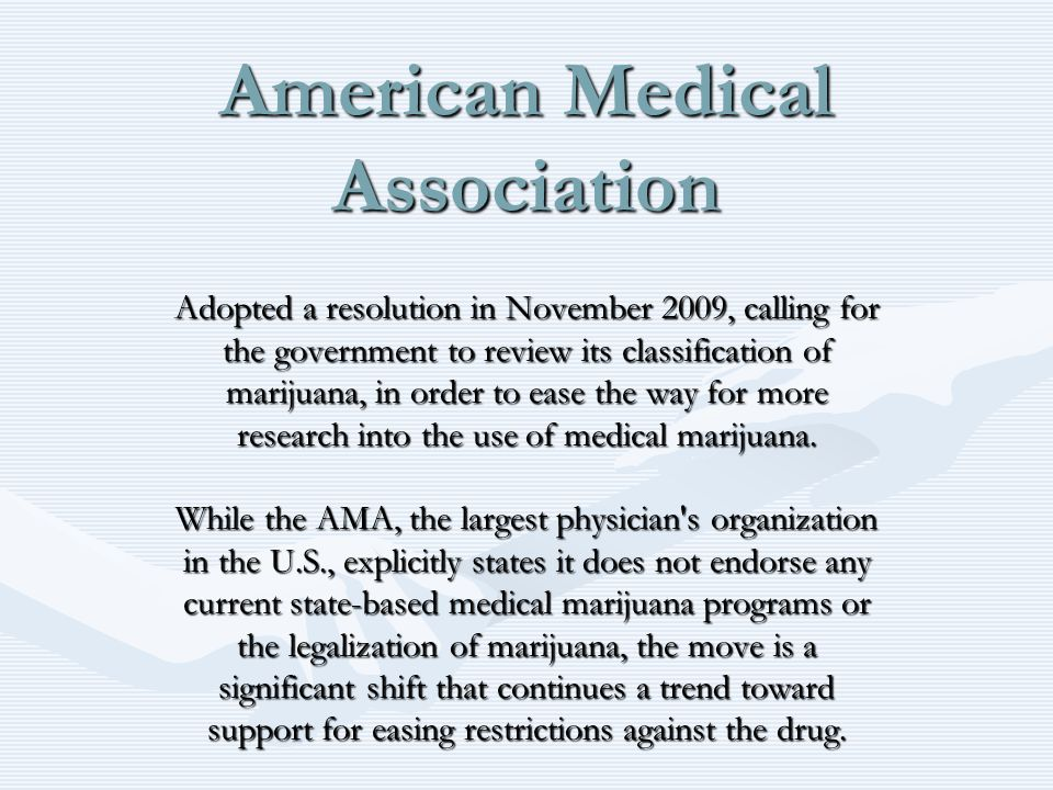 American Medical Association Adopted a resolution in November 2009, calling for the government to review its classification of marijuana, in order to ease the way for more research into the use of medical marijuana.