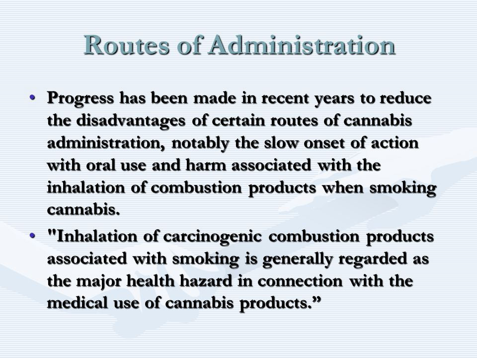 Routes of Administration Progress has been made in recent years to reduce the disadvantages of certain routes of cannabis administration, notably the slow onset of action with oral use and harm associated with the inhalation of combustion products when smoking cannabis.Progress has been made in recent years to reduce the disadvantages of certain routes of cannabis administration, notably the slow onset of action with oral use and harm associated with the inhalation of combustion products when smoking cannabis.