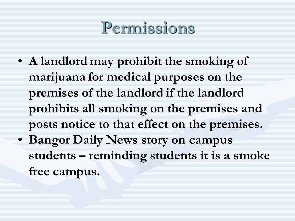 Permissions A landlord may prohibit the smoking of marijuana for medical purposes on the premises of the landlord if the landlord prohibits all smoking on the premises and posts notice to that effect on the premises.