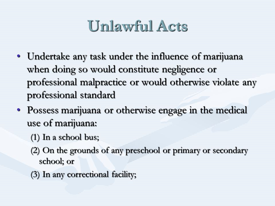 Unlawful Acts Undertake any task under the influence of marijuana when doing so would constitute negligence or professional malpractice or would otherwise violate any professional standardUndertake any task under the influence of marijuana when doing so would constitute negligence or professional malpractice or would otherwise violate any professional standard Possess marijuana or otherwise engage in the medical use of marijuana:Possess marijuana or otherwise engage in the medical use of marijuana: (1) In a school bus; (2) On the grounds of any preschool or primary or secondary school; or (3) In any correctional facility;