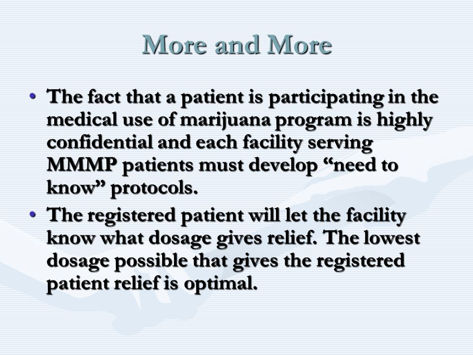 More and More The fact that a patient is participating in the medical use of marijuana program is highly confidential and each facility serving MMMP patients must develop need to know protocols.The fact that a patient is participating in the medical use of marijuana program is highly confidential and each facility serving MMMP patients must develop need to know protocols.