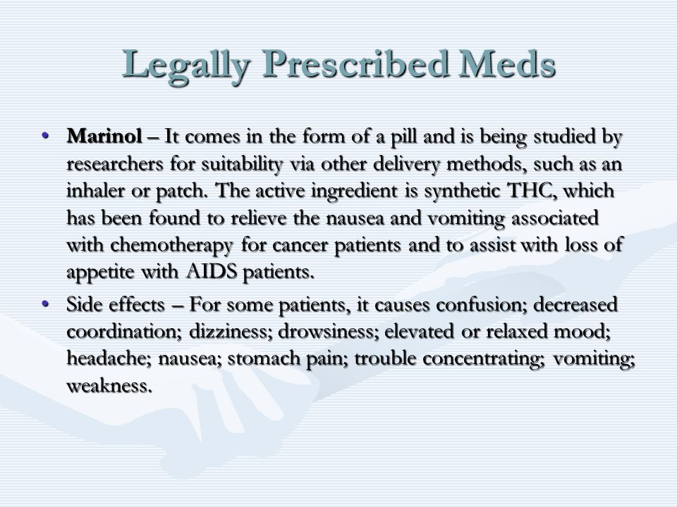 Legally Prescribed Meds Marinol – It comes in the form of a pill and is being studied by researchers for suitability via other delivery methods, such as an inhaler or patch.