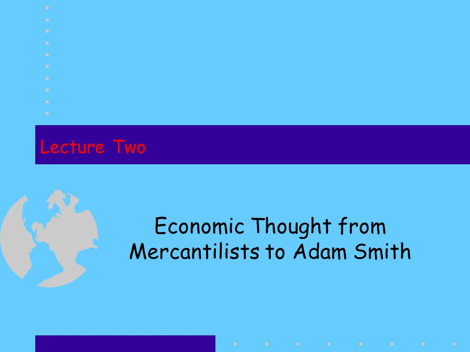 Lecture Two Economic Thought from Mercantilists to Adam Smith