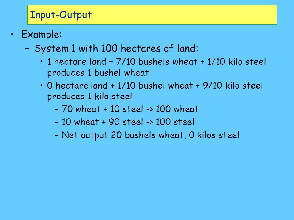 Input-Output Example: –S–System 1 with 100 hectares of land: 1 hectare land + 7/10 bushels wheat + 1/10 kilo steel produces 1 bushel wheat 0 hectare land + 1/10 bushel wheat + 9/10 kilo steel produces 1 kilo steel –7–70 wheat + 10 steel -> 100 wheat –1–10 wheat + 90 steel -> 100 steel –N–Net output 20 bushels wheat, 0 kilos steel