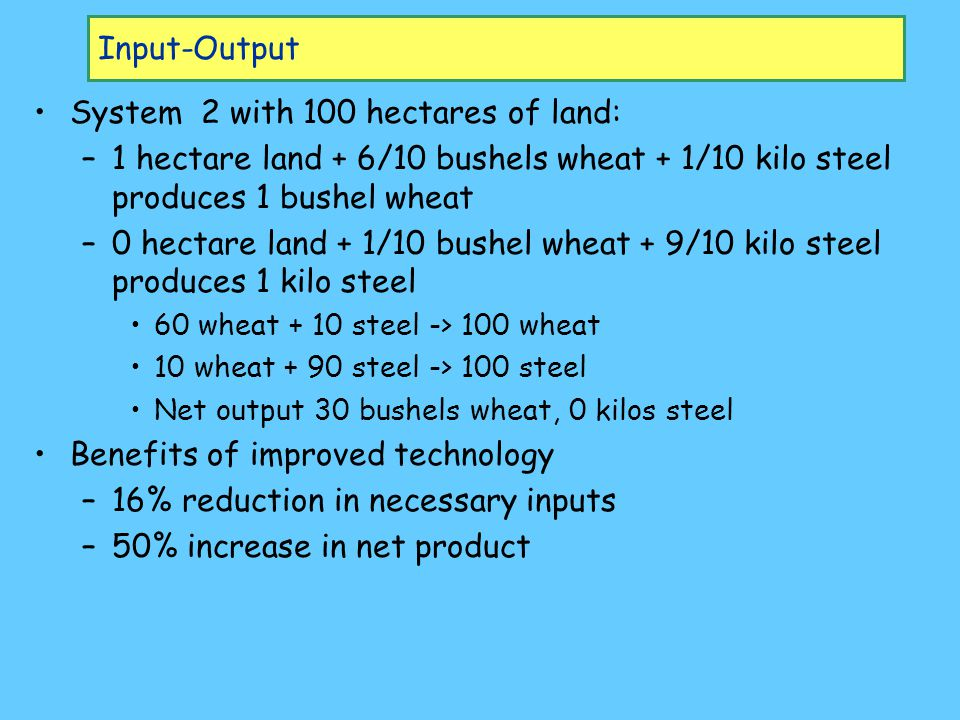 System 2 with 100 hectares of land: –1–1 hectare land + 6/10 bushels wheat + 1/10 kilo steel produces 1 bushel wheat –0–0 hectare land + 1/10 bushel wheat + 9/10 kilo steel produces 1 kilo steel 60 wheat + 10 steel -> 100 wheat 10 wheat + 90 steel -> 100 steel Net output 30 bushels wheat, 0 kilos steel Benefits of improved technology –1–16% reduction in necessary inputs –5–50% increase in net product