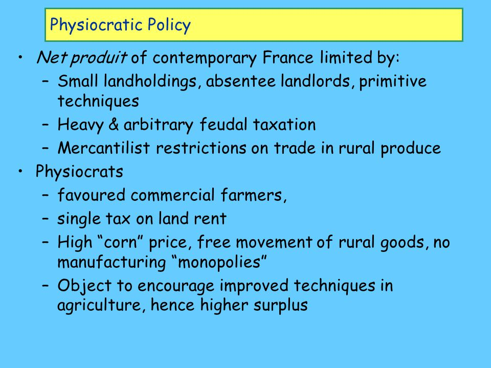 Physiocratic Policy Net produit of contemporary France limited by: –Small landholdings, absentee landlords, primitive techniques –Heavy & arbitrary feudal taxation –Mercantilist restrictions on trade in rural produce Physiocrats –favoured commercial farmers, –single tax on land rent –High corn price, free movement of rural goods, no manufacturing monopolies –Object to encourage improved techniques in agriculture, hence higher surplus