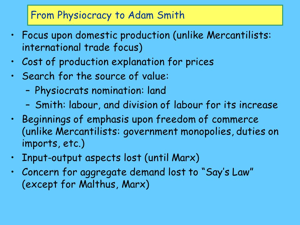 From Physiocracy to Adam Smith Focus upon domestic production (unlike Mercantilists: international trade focus) Cost of production explanation for prices Search for the source of value: –Physiocrats nomination: land –Smith: labour, and division of labour for its increase Beginnings of emphasis upon freedom of commerce (unlike Mercantilists: government monopolies, duties on imports, etc.) Input-output aspects lost (until Marx) Concern for aggregate demand lost to Say's Law (except for Malthus, Marx)