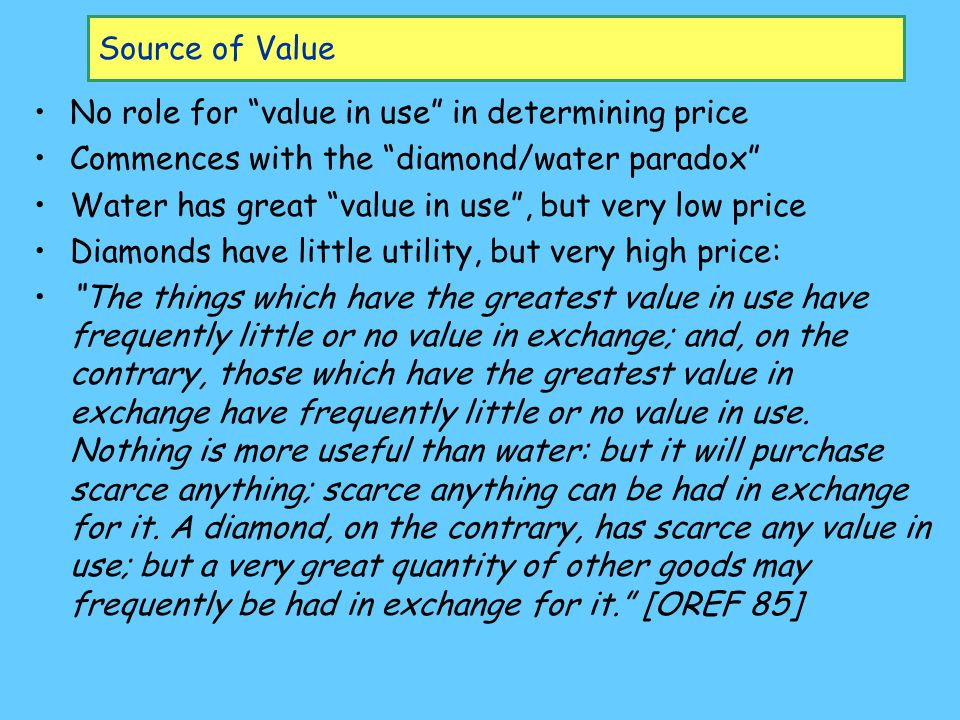 Source of Value No role for value in use in determining price Commences with the diamond/water paradox Water has great value in use , but very low price Diamonds have little utility, but very high price: The things which have the greatest value in use have frequently little or no value in exchange; and, on the contrary, those which have the greatest value in exchange have frequently little or no value in use.