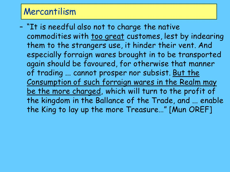 Mercantilism – It is needful also not to charge the native commodities with too great customes, lest by indearing them to the strangers use, it hinder their vent.