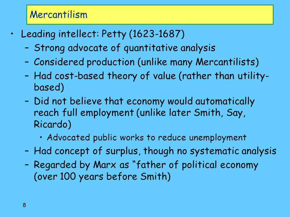 8 Mercantilism Leading intellect: Petty (1623-1687) –Strong advocate of quantitative analysis –Considered production (unlike many Mercantilists) –Had cost-based theory of value (rather than utility- based) –Did not believe that economy would automatically reach full employment (unlike later Smith, Say, Ricardo) Advocated public works to reduce unemployment –Had concept of surplus, though no systematic analysis –Regarded by Marx as father of political economy (over 100 years before Smith)