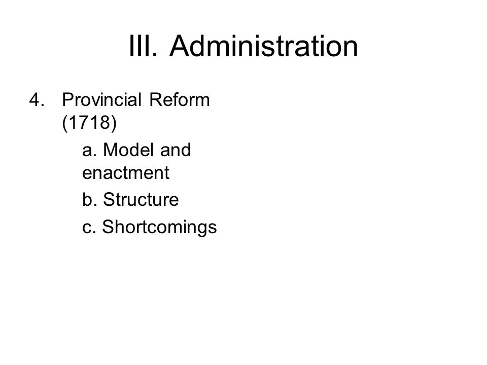 III. Administration 4.Provincial Reform (1718) a. Model and enactment b. Structure c. Shortcomings