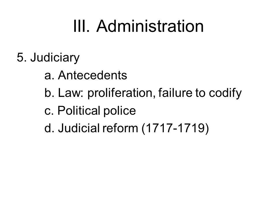 III. Administration 5. Judiciary a. Antecedents b. Law: proliferation, failure to codify c. Political police d. Judicial reform (1717-1719)