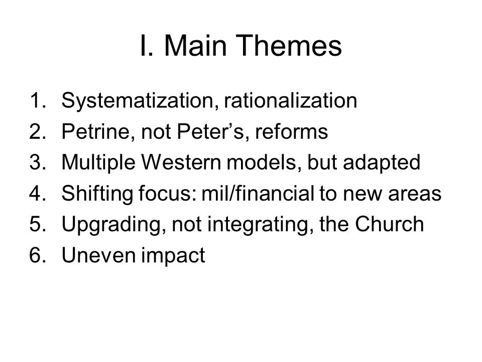 I. Main Themes 1.Systematization, rationalization 2.Petrine, not Peter's, reforms 3.Multiple Western models, but adapted 4.Shifting focus: mil/financi