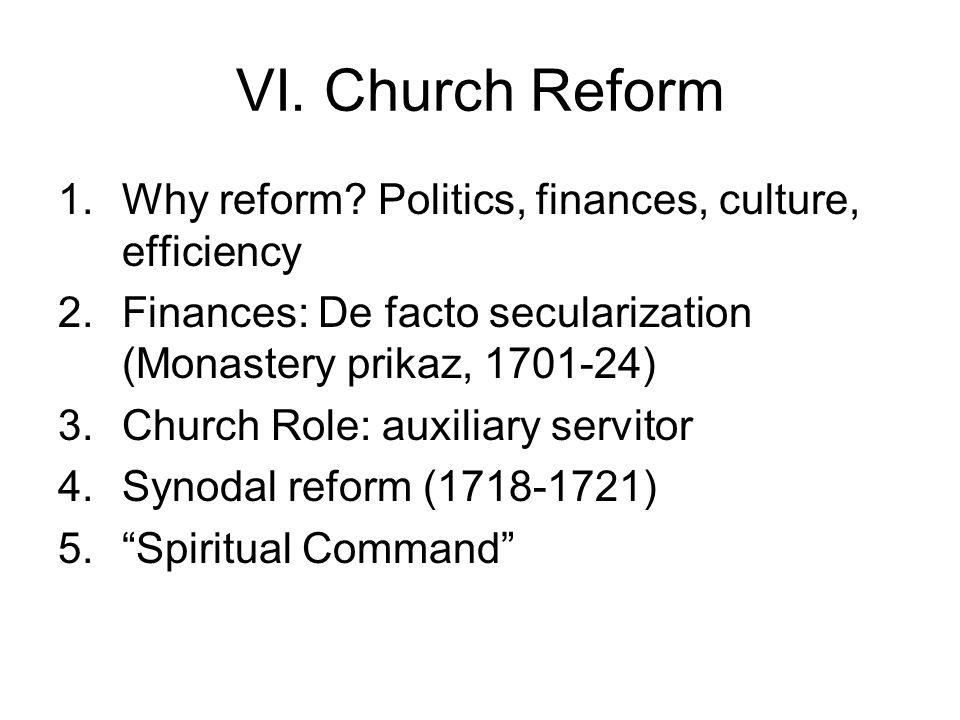 VI. Church Reform 1.Why reform? Politics, finances, culture, efficiency 2.Finances: De facto secularization (Monastery prikaz, 1701-24) 3.Church Role: