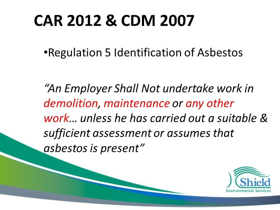 CAR 2012 & CDM 2007 Regulation 5 Identification of Asbestos An Employer Shall Not undertake work in demolition, maintenance or any other work… unless he has carried out a suitable & sufficient assessment or assumes that asbestos is present